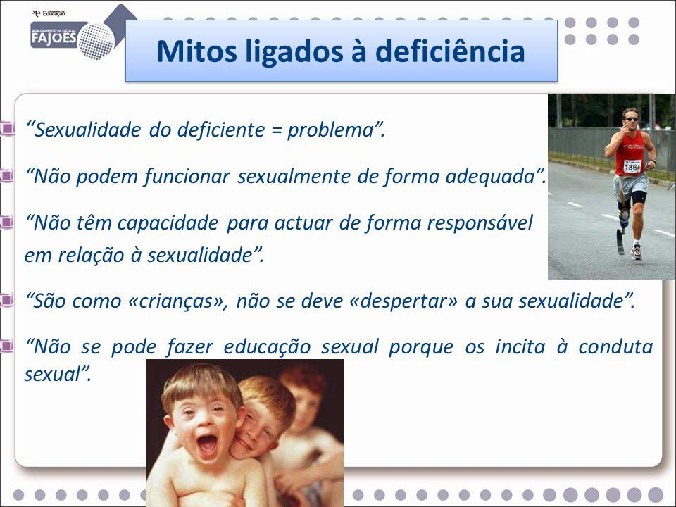 Mitos ligados à deficiência Sexualidade do deficiente = problema. Não podem funcionar sexualmente de forma adequada. Não têm capacidade para actuar de