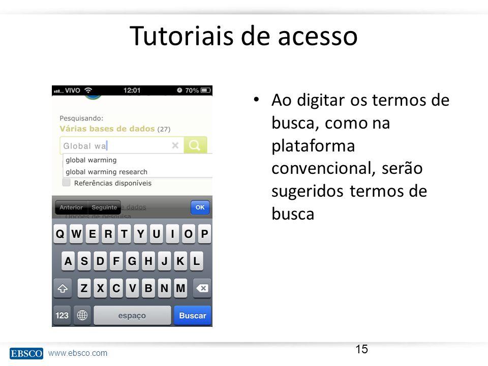 www.ebsco.com Tutoriais de acesso Ao digitar os termos de busca, como na plataforma convencional, serão sugeridos termos de busca 15