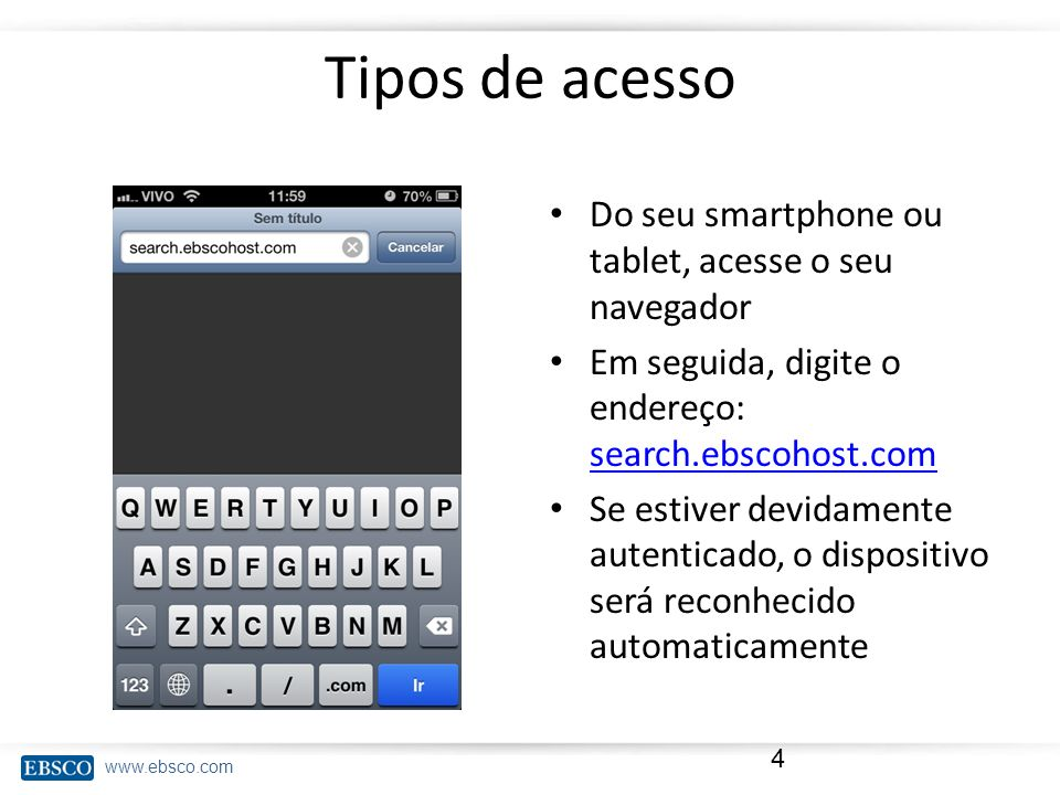 www.ebsco.com Tipos de acesso Do seu smartphone ou tablet, acesse o seu navegador Em seguida, digite o endereço: search.ebscohost.com search.ebscohost