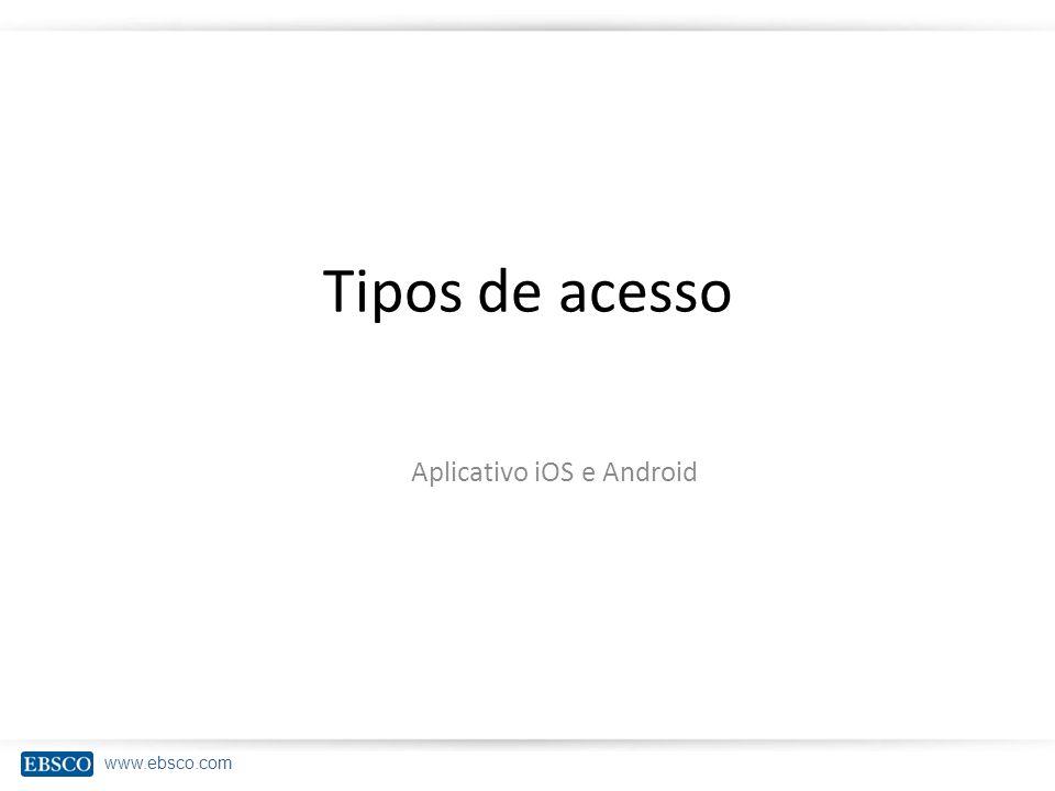 www.ebsco.com Tipos de acesso Aplicativo iOS e Android