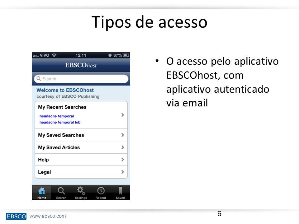 www.ebsco.com Tipos de acesso O acesso pelo aplicativo EBSCOhost, com aplicativo autenticado via email 6