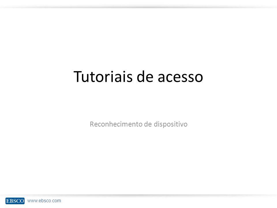 www.ebsco.com Tutoriais de acesso Reconhecimento de dispositivo