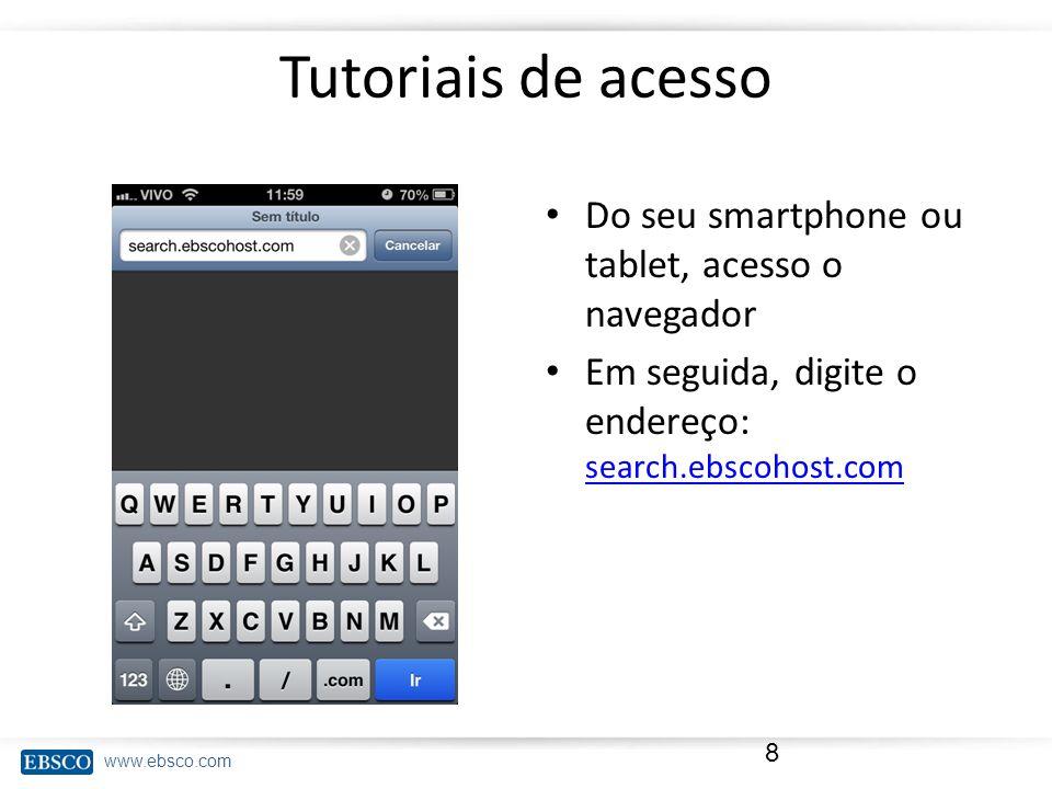 www.ebsco.com Tutoriais de acesso Do seu smartphone ou tablet, acesso o navegador Em seguida, digite o endereço: search.ebscohost.com search.ebscohost