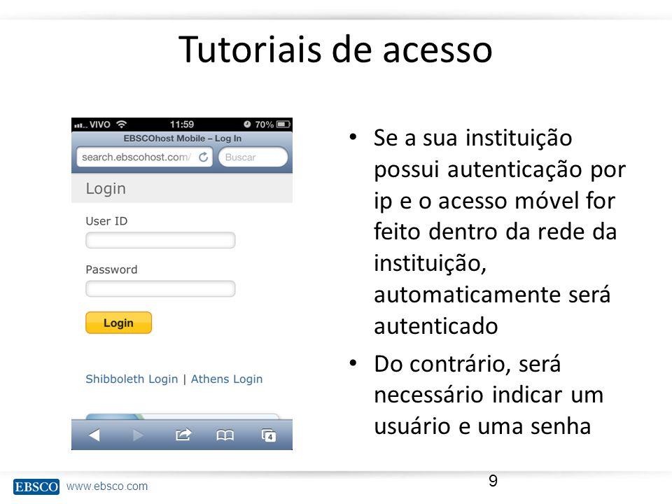 www.ebsco.com Tutoriais de acesso Se a sua instituição possui autenticação por ip e o acesso móvel for feito dentro da rede da instituição, automatica