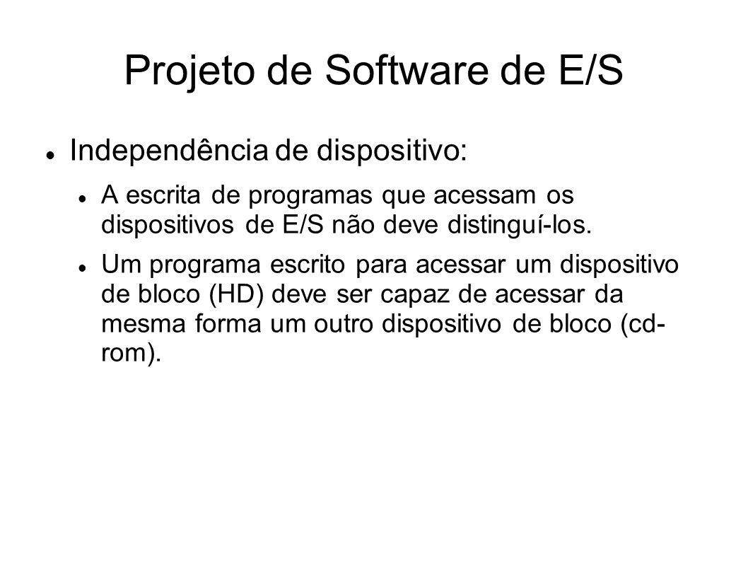 Projeto de Software de E/S Independência de dispositivo: A escrita de programas que acessam os dispositivos de E/S não deve distinguí-los. Um programa