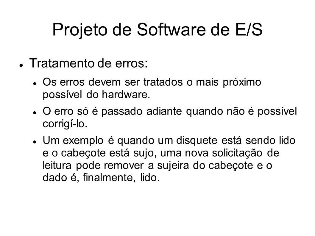 Projeto de Software de E/S Tratamento de erros: Os erros devem ser tratados o mais próximo possível do hardware. O erro só é passado adiante quando nã