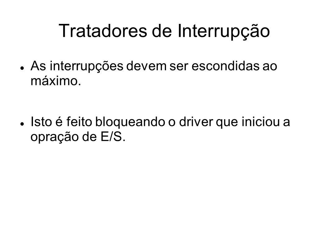 Tratadores de Interrupção As interrupções devem ser escondidas ao máximo. Isto é feito bloqueando o driver que iniciou a opração de E/S.