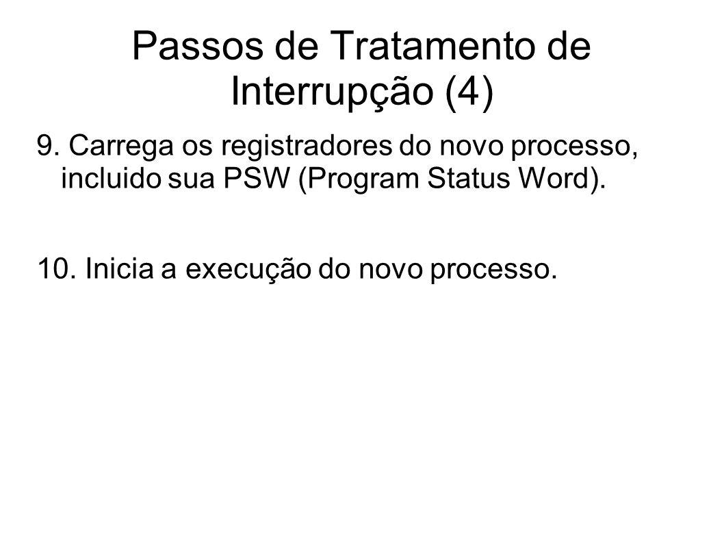 Passos de Tratamento de Interrupção (4) 9. Carrega os registradores do novo processo, incluido sua PSW (Program Status Word). 10. Inicia a execução do
