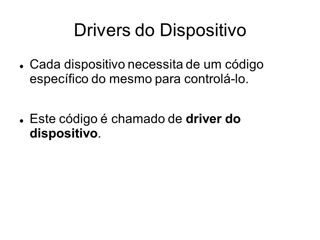 Drivers do Dispositivo Cada dispositivo necessita de um código específico do mesmo para controlá-lo. Este código é chamado de driver do dispositivo.