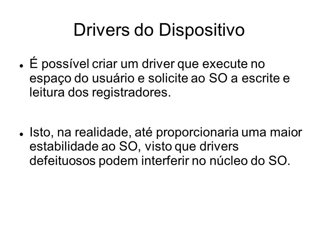 Drivers do Dispositivo É possível criar um driver que execute no espaço do usuário e solicite ao SO a escrite e leitura dos registradores. Isto, na re