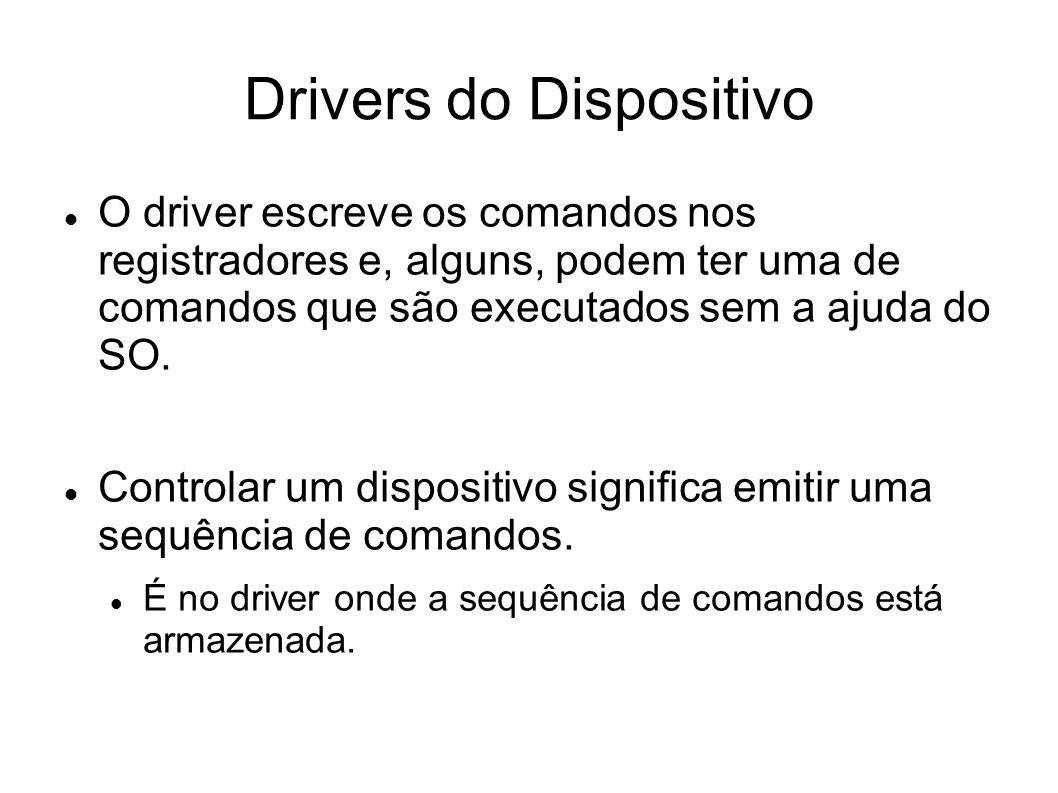 Drivers do Dispositivo O driver escreve os comandos nos registradores e, alguns, podem ter uma de comandos que são executados sem a ajuda do SO.