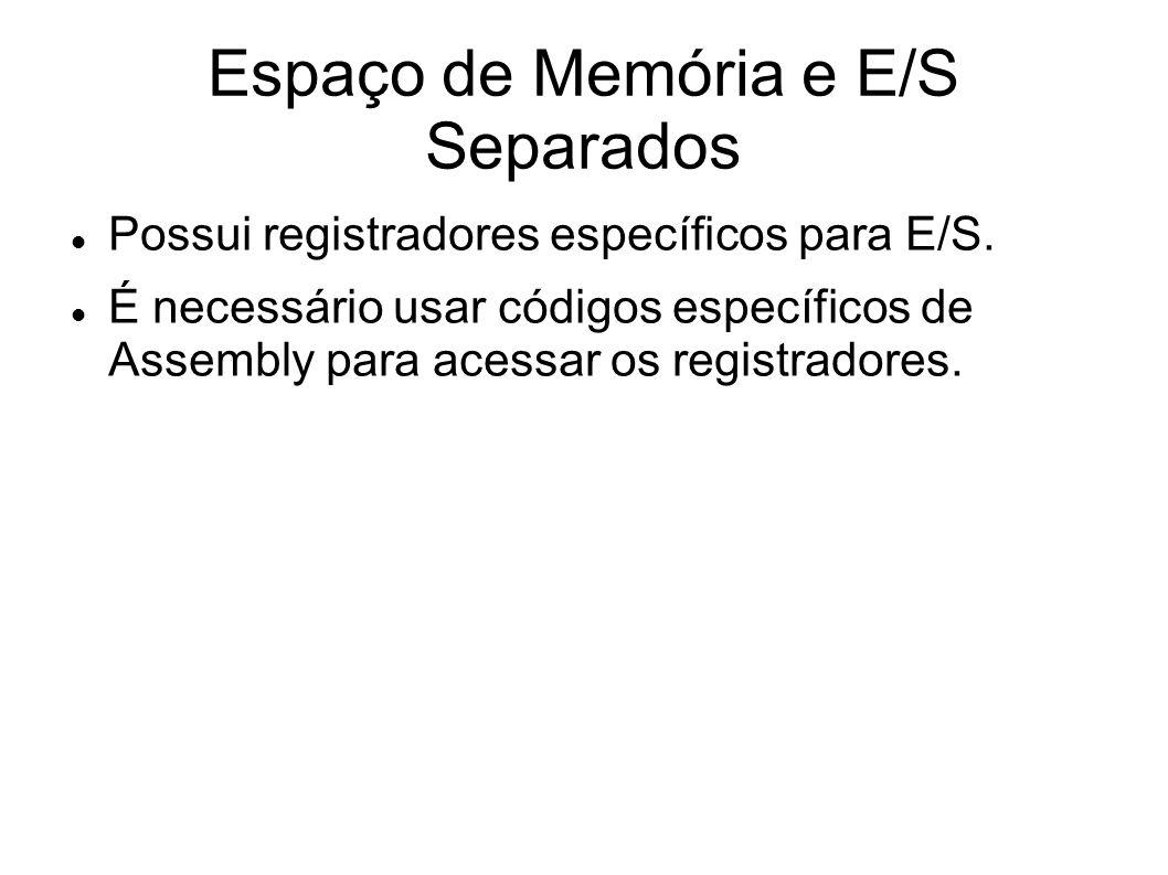 Espaço de Memória e E/S Separados Possui registradores específicos para E/S. É necessário usar códigos específicos de Assembly para acessar os registr