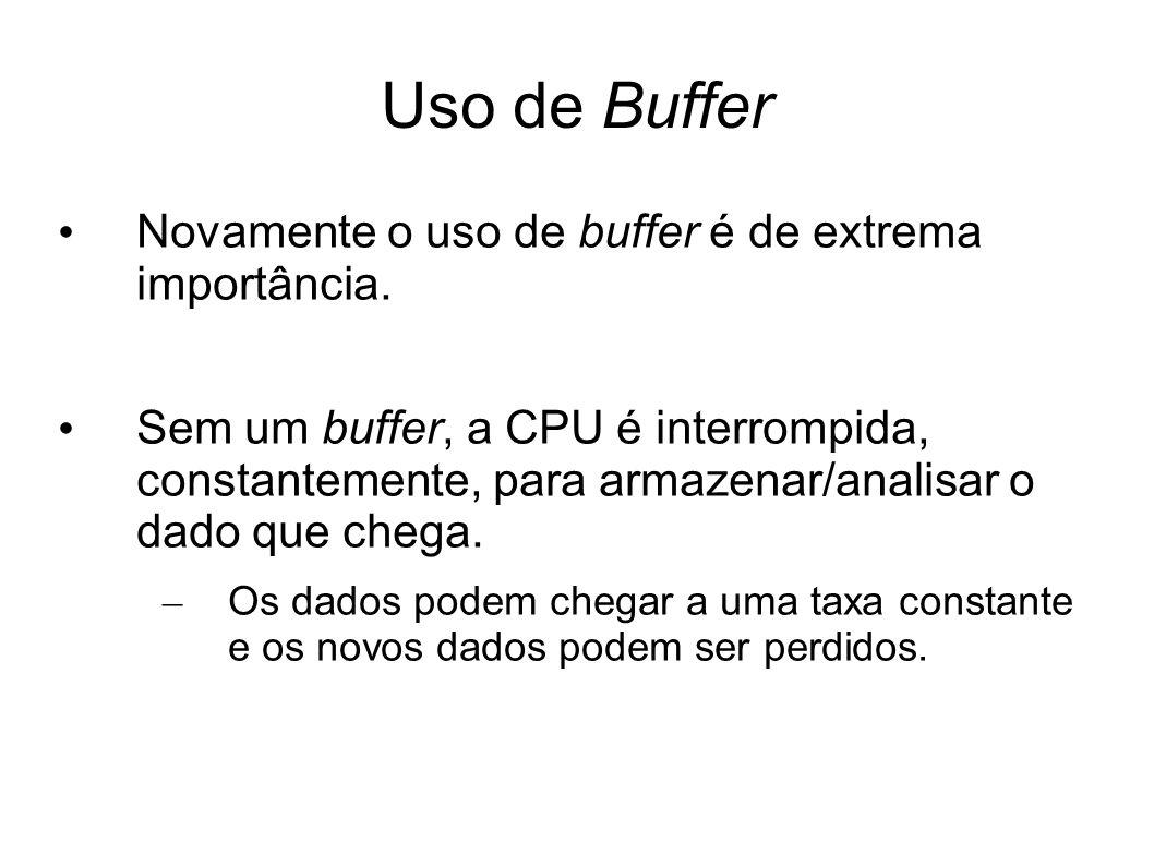 Uso de Buffer Novamente o uso de buffer é de extrema importância. Sem um buffer, a CPU é interrompida, constantemente, para armazenar/analisar o dado