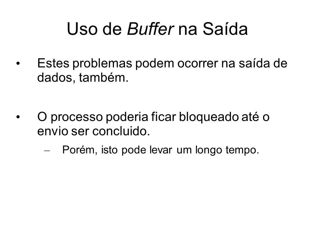 Uso de Buffer na Saída Estes problemas podem ocorrer na saída de dados, também. O processo poderia ficar bloqueado até o envio ser concluido. – Porém,