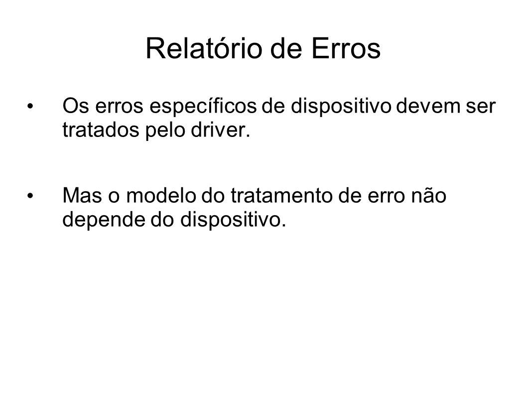 Relatório de Erros Os erros específicos de dispositivo devem ser tratados pelo driver. Mas o modelo do tratamento de erro não depende do dispositivo.