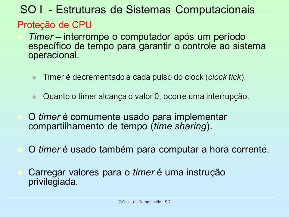 SO I - Estruturas de Sistemas Computacionais Ciência da Computação - SO Proteção de CPU Timer – interrompe o computador após um período específico de