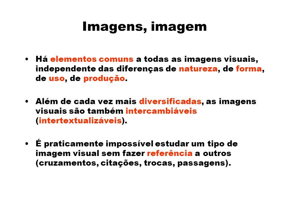 Imagens, imagem Há elementos comuns a todas as imagens visuais, independente das diferenças de natureza, de forma, de uso, de produção.