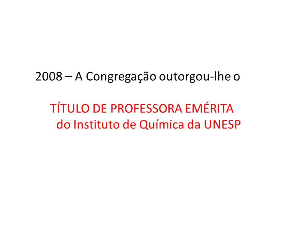 2008 – A Congregação outorgou-lhe o TÍTULO DE PROFESSORA EMÉRITA do Instituto de Química da UNESP