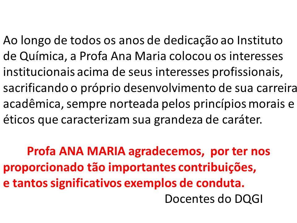 Ao longo de todos os anos de dedicação ao Instituto de Química, a Profa Ana Maria colocou os interesses institucionais acima de seus interesses profis