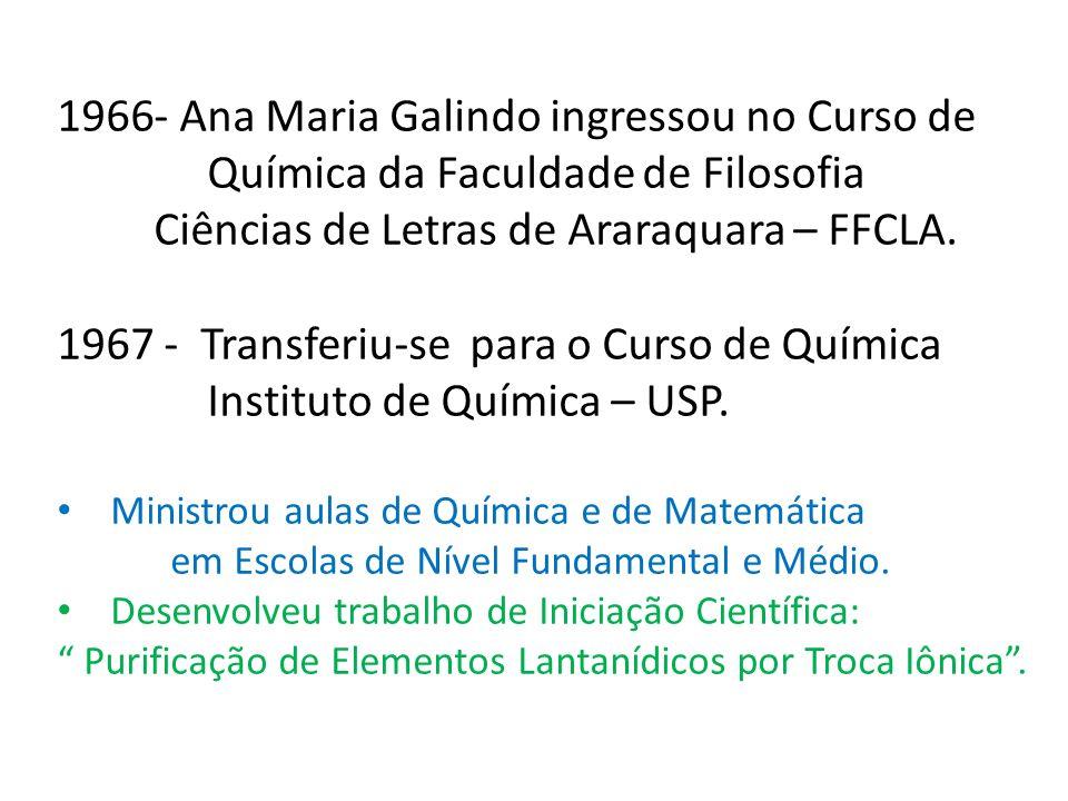 1966- Ana Maria Galindo ingressou no Curso de Química da Faculdade de Filosofia Ciências de Letras de Araraquara – FFCLA. 1967 - Transferiu-se para o