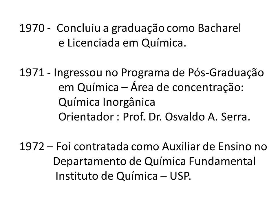 1970 - Concluiu a graduação como Bacharel e Licenciada em Química. 1971 - Ingressou no Programa de Pós-Graduação em Química – Área de concentração: Qu