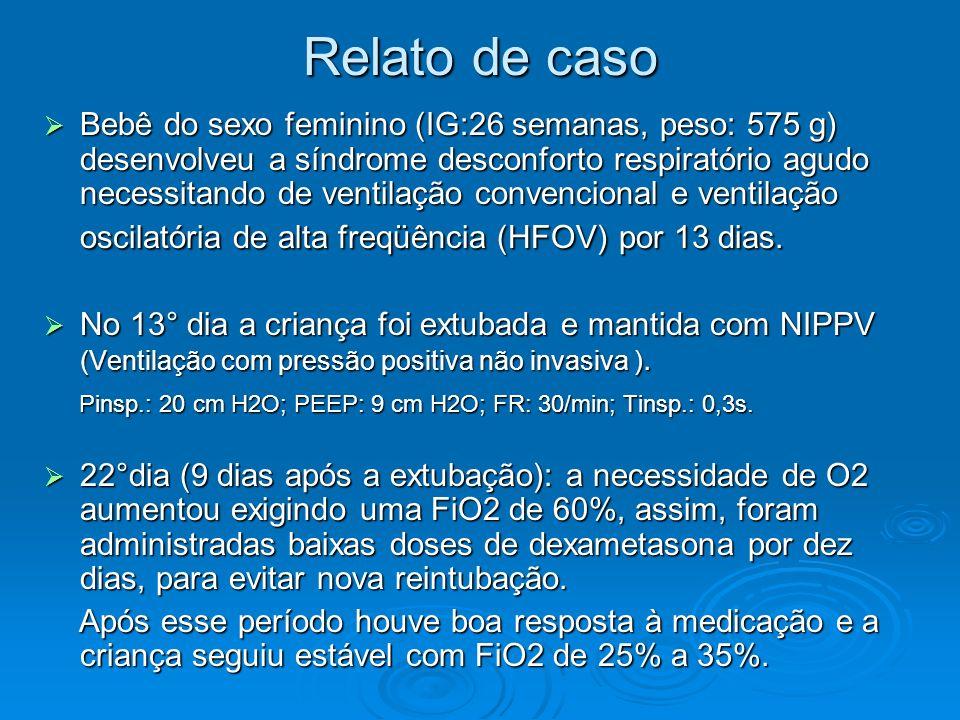 Relato de caso Bebê do sexo feminino (IG:26 semanas, peso: 575 g) desenvolveu a síndrome desconforto respiratório agudo necessitando de ventilação convencional e ventilação oscilatória de alta freqüência (HFOV) por 13 dias.