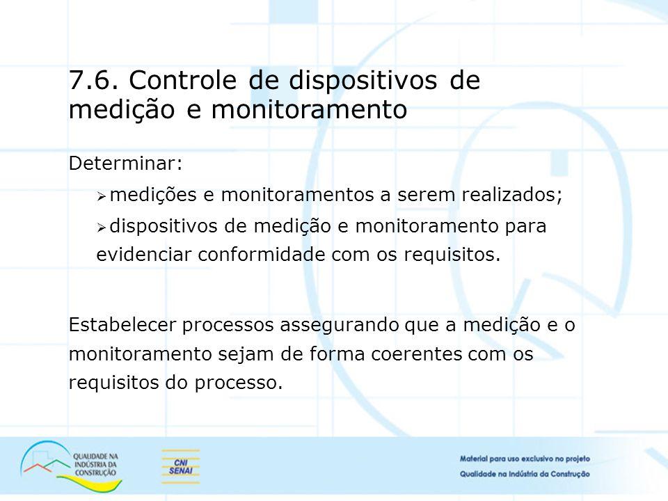 7.6. Controle de dispositivos de medição e monitoramento Determinar: medições e monitoramentos a serem realizados; dispositivos de medição e monitoram