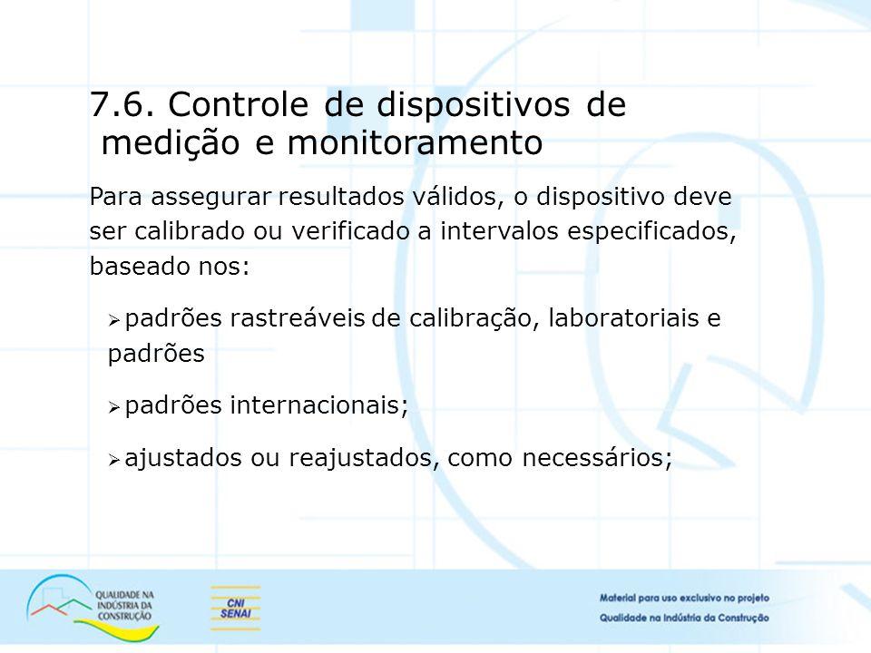 7.6. Controle de dispositivos de medição e monitoramento Para assegurar resultados válidos, o dispositivo deve ser calibrado ou verificado a intervalo