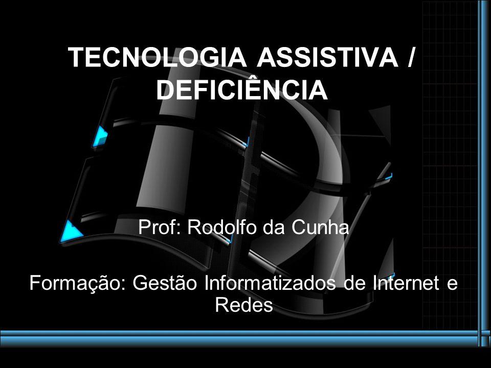 Prof: Rodolfo da Cunha Formação: Gestão Informatizados de Internet e Redes TECNOLOGIA ASSISTIVA / DEFICIÊNCIA