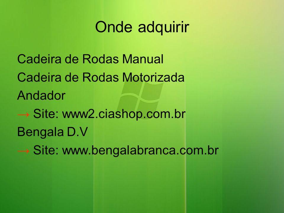 Onde adquirir Cadeira de Rodas Manual Cadeira de Rodas Motorizada Andador Site: www2.ciashop.com.br Bengala D.V Site: www.bengalabranca.com.br