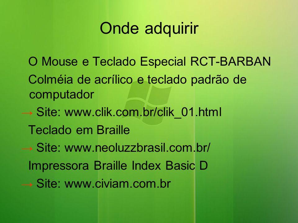 Onde adquirir O Mouse e Teclado Especial RCT-BARBAN Colméia de acrílico e teclado padrão de computador Site: www.clik.com.br/clik_01.html Teclado em Braille Site: www.neoluzzbrasil.com.br/ Impressora Braille Index Basic D Site: www.civiam.com.br