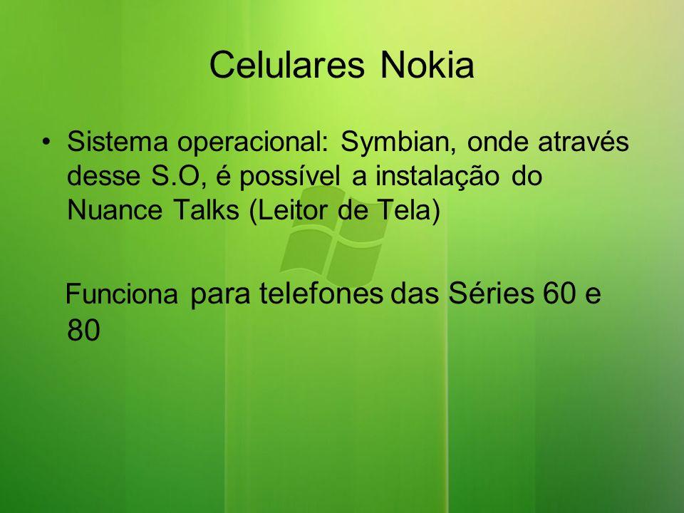 Celulares Nokia Sistema operacional: Symbian, onde através desse S.O, é possível a instalação do Nuance Talks (Leitor de Tela) Funciona para telefones das Séries 60 e 80