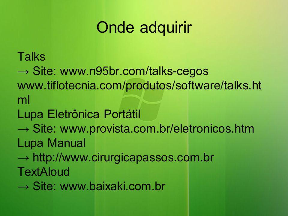 Onde adquirir Talks Site: www.n95br.com/talks-cegos www.tiflotecnia.com/produtos/software/talks.ht ml Lupa Eletrônica Portátil Site: www.provista.com.br/eletronicos.htm Lupa Manual http://www.cirurgicapassos.com.br TextAloud Site: www.baixaki.com.br