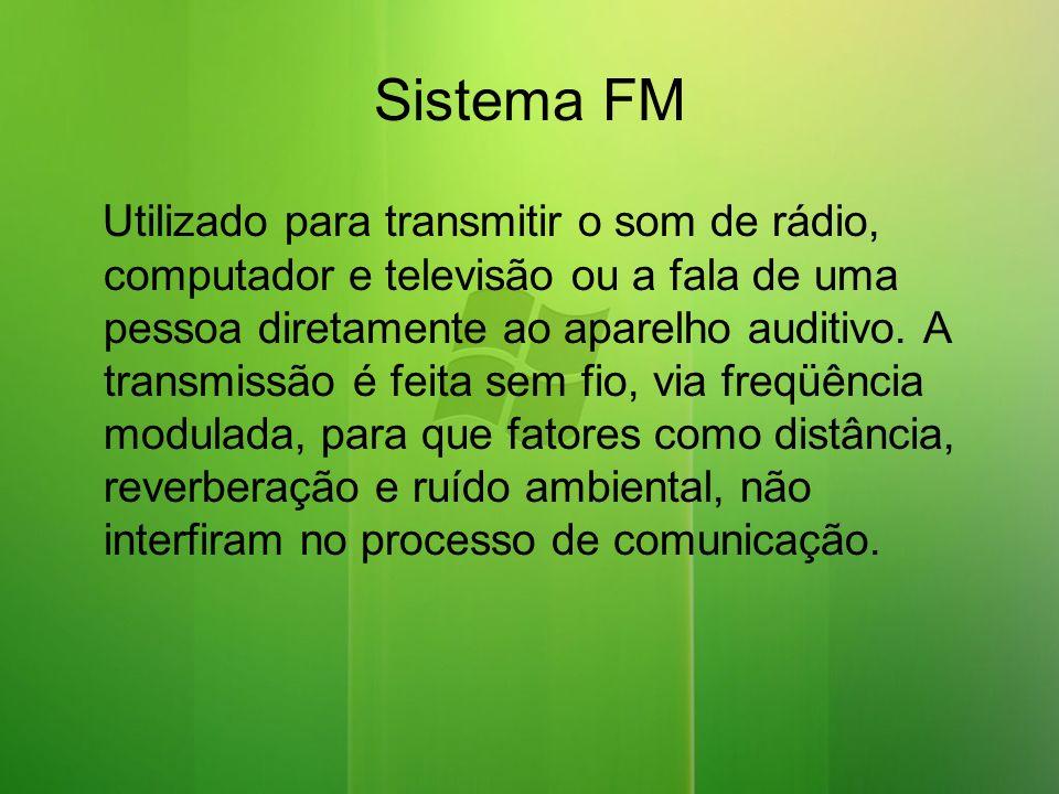 Sistema FM Utilizado para transmitir o som de rádio, computador e televisão ou a fala de uma pessoa diretamente ao aparelho auditivo.