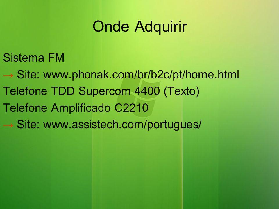 Onde Adquirir Sistema FM Site: www.phonak.com/br/b2c/pt/home.html Telefone TDD Supercom 4400 (Texto) Telefone Amplificado C2210 Site: www.assistech.com/portugues/
