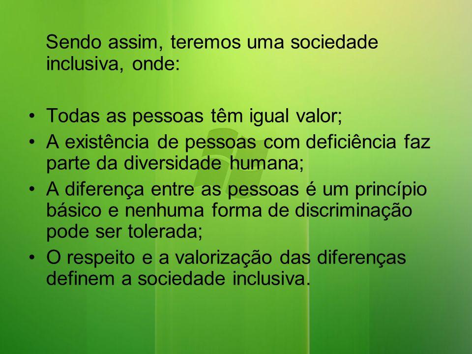 Sendo assim, teremos uma sociedade inclusiva, onde: Todas as pessoas têm igual valor; A existência de pessoas com deficiência faz parte da diversidade humana; A diferença entre as pessoas é um princípio básico e nenhuma forma de discriminação pode ser tolerada; O respeito e a valorização das diferenças definem a sociedade inclusiva.