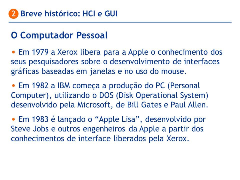 O Computador Pessoal 2 Breve histórico: HCI e GUI Em 1979 a Xerox libera para a Apple o conhecimento dos seus pesquisadores sobre o desenvolvimento de