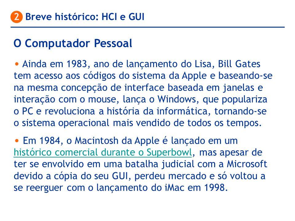 O Computador Pessoal 2 Breve histórico: HCI e GUI Ainda em 1983, ano de lançamento do Lisa, Bill Gates tem acesso aos códigos do sistema da Apple e ba