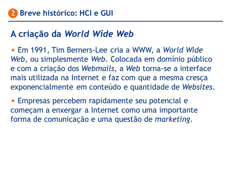 A criação da World Wide Web 2 Breve histórico: HCI e GUI Em 1991, Tim Berners-Lee cria a WWW, a World Wide Web, ou simplesmente Web. Colocada em domín