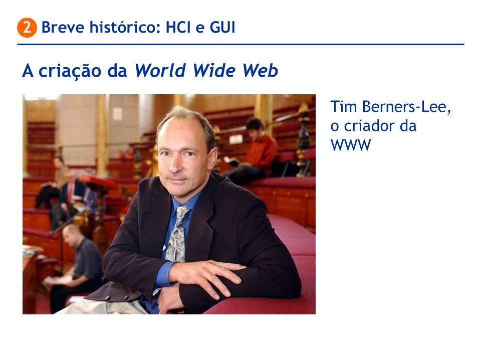 A criação da World Wide Web 2 Breve histórico: HCI e GUI Tim Berners-Lee, o criador da WWW