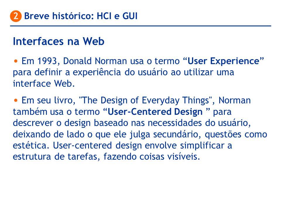 Interfaces na Web 2 Breve histórico: HCI e GUI Em 1993, Donald Norman usa o termo User Experience para definir a experiência do usuário ao utilizar um