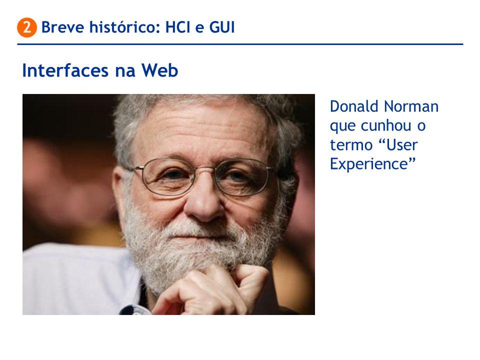 2 Breve histórico: HCI e GUI Donald Norman que cunhou o termo User Experience Interfaces na Web