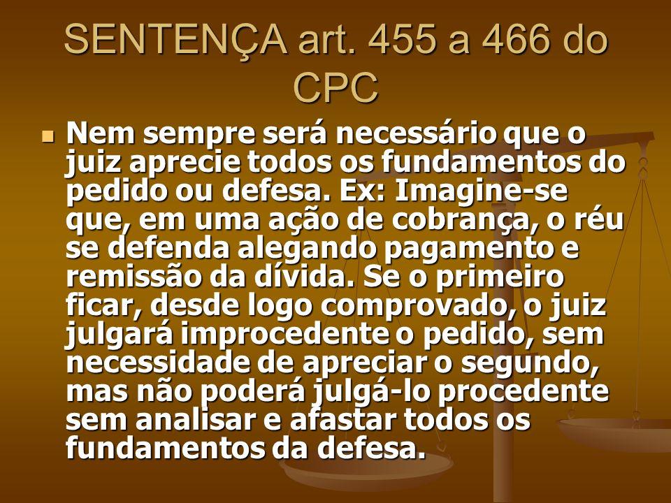 SENTENÇA art. 455 a 466 do CPC Nem sempre será necessário que o juiz aprecie todos os fundamentos do pedido ou defesa. Ex: Imagine-se que, em uma ação