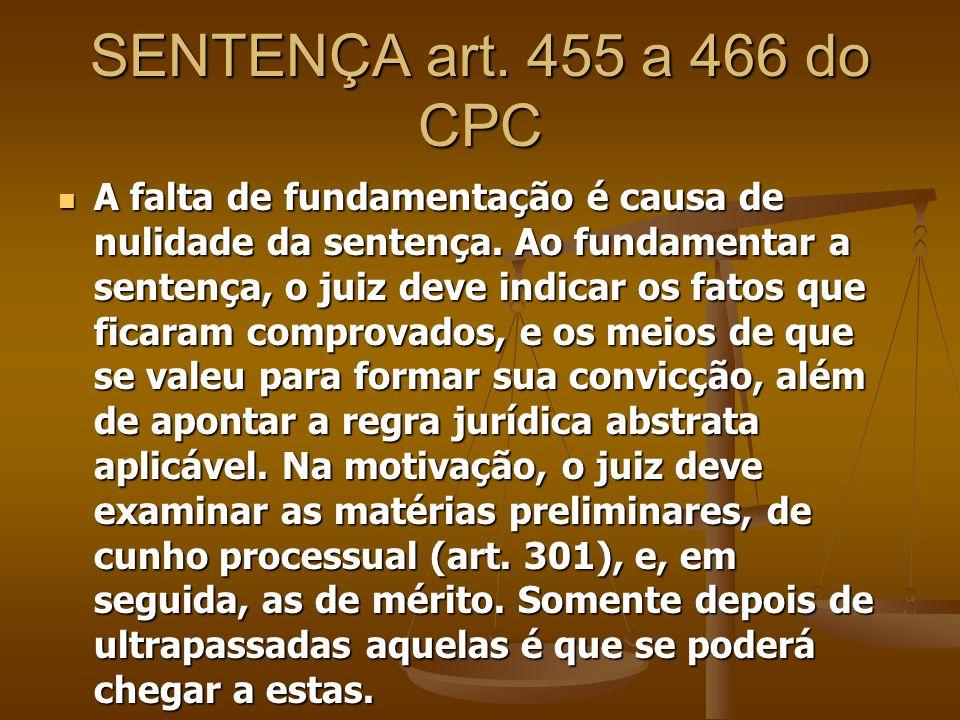 SENTENÇA art. 455 a 466 do CPC A falta de fundamentação é causa de nulidade da sentença. Ao fundamentar a sentença, o juiz deve indicar os fatos que f