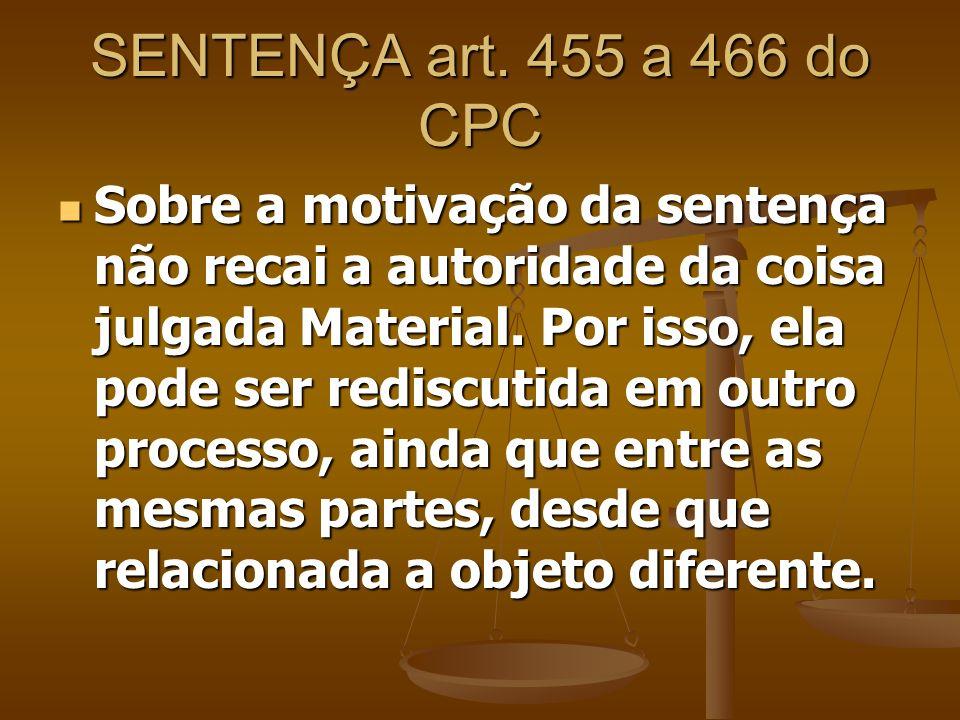 SENTENÇA art. 455 a 466 do CPC Sobre a motivação da sentença não recai a autoridade da coisa julgada Material. Por isso, ela pode ser rediscutida em o