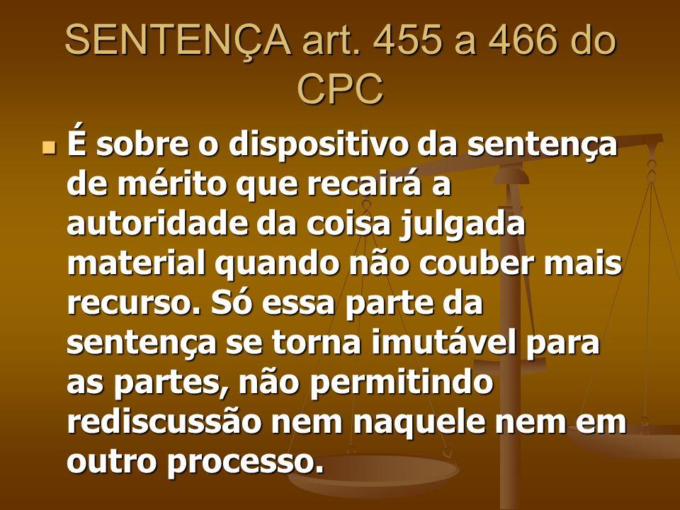 SENTENÇA art. 455 a 466 do CPC É sobre o dispositivo da sentença de mérito que recairá a autoridade da coisa julgada material quando não couber mais r