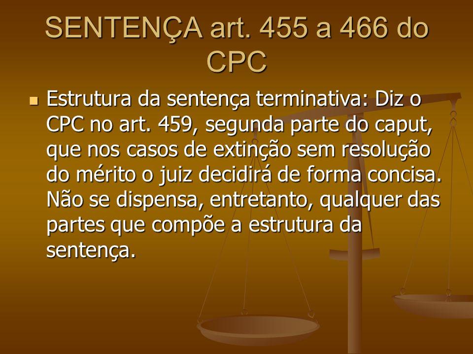 SENTENÇA art. 455 a 466 do CPC Estrutura da sentença terminativa: Diz o CPC no art. 459, segunda parte do caput, que nos casos de extinção sem resoluç