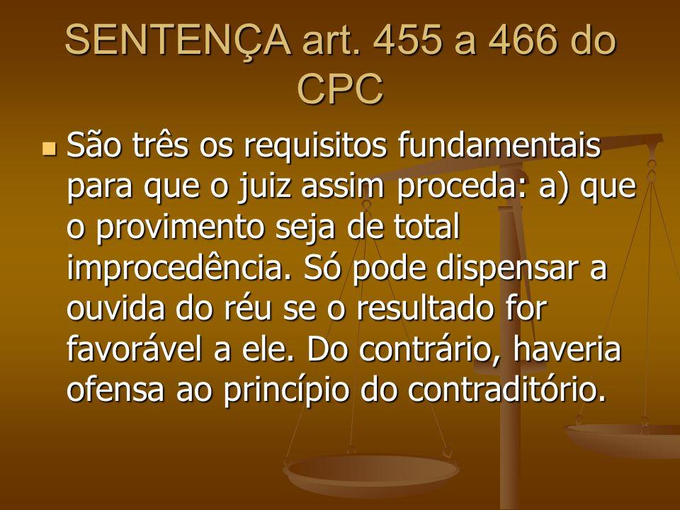 SENTENÇA art. 455 a 466 do CPC São três os requisitos fundamentais para que o juiz assim proceda: a) que o provimento seja de total improcedência. Só
