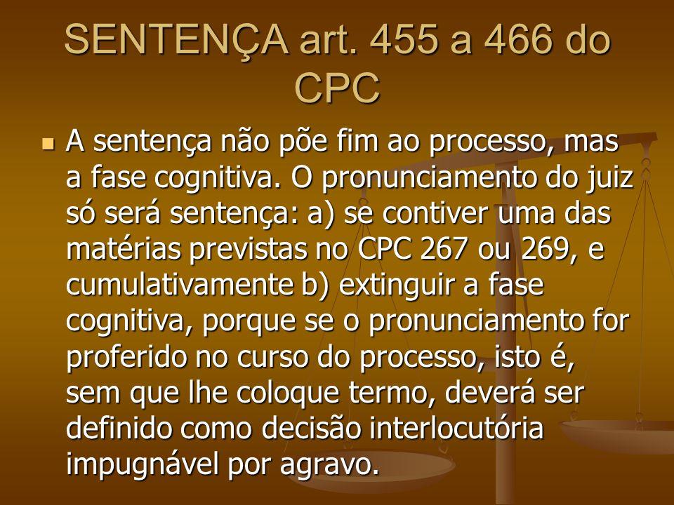 SENTENÇA art. 455 a 466 do CPC A sentença não põe fim ao processo, mas a fase cognitiva. O pronunciamento do juiz só será sentença: a) se contiver uma