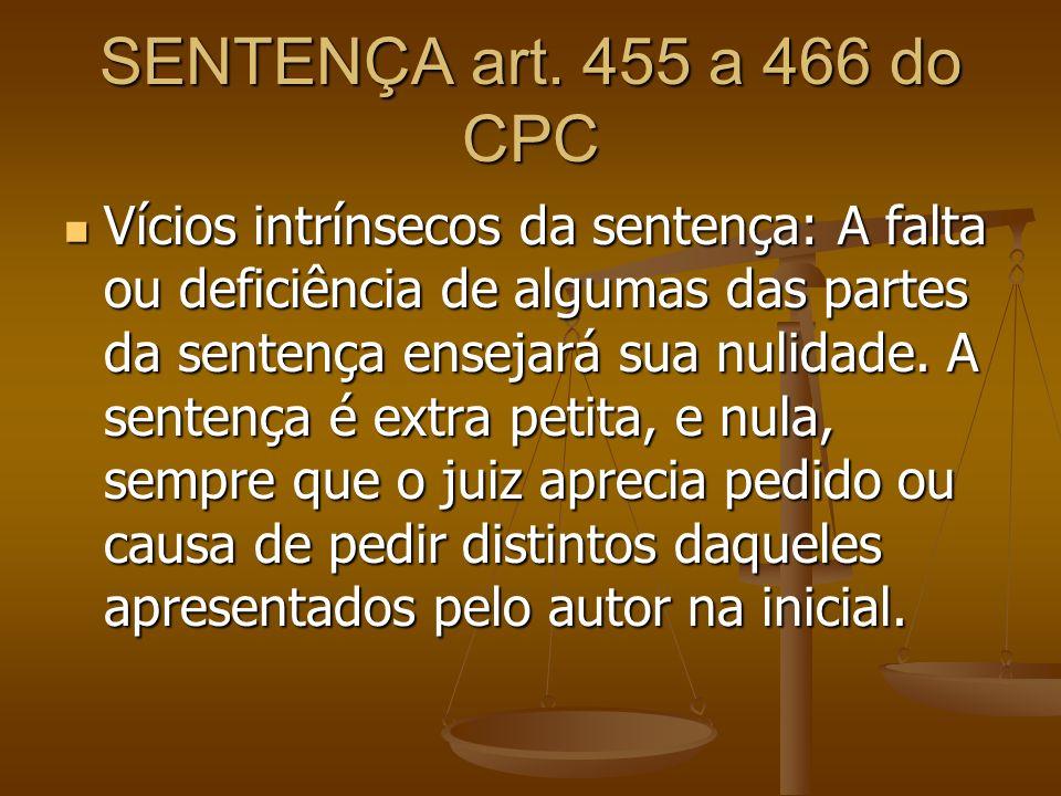 SENTENÇA art. 455 a 466 do CPC Vícios intrínsecos da sentença: A falta ou deficiência de algumas das partes da sentença ensejará sua nulidade. A sente